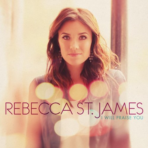 "New Rebecca St. James CD: ""I Will Praise You"" – released today (Giveaway) – CLOSED"